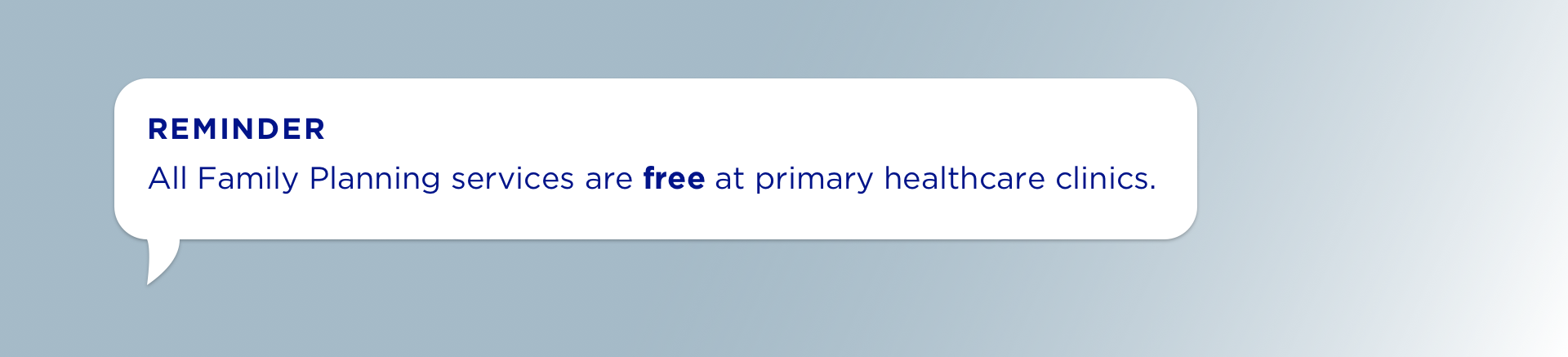 REMINDER All Family Planning services are free at primary healthcare clinics.